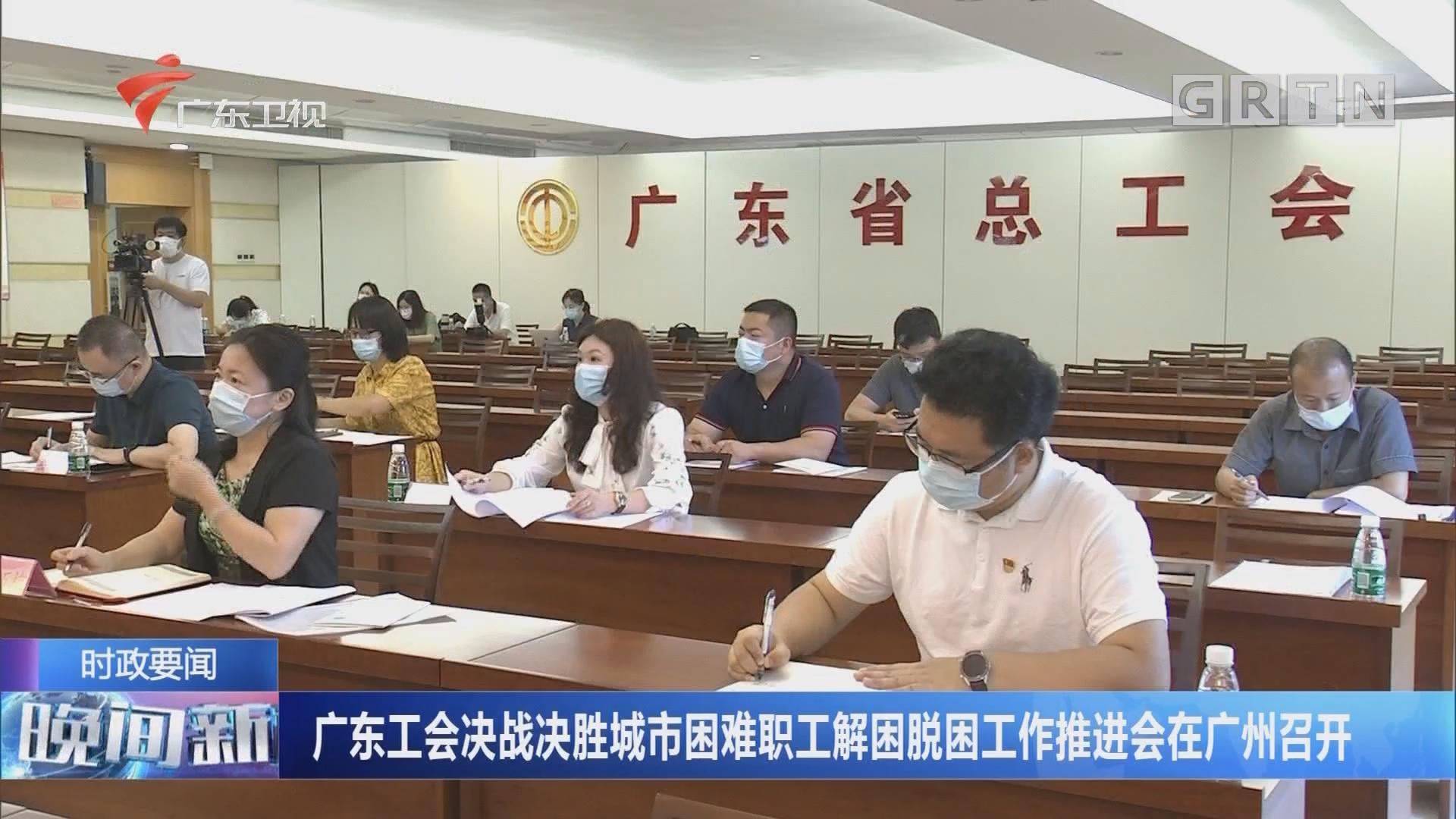 广东工会决战决胜城市困难职工解困脱困工作推进会在广州召开