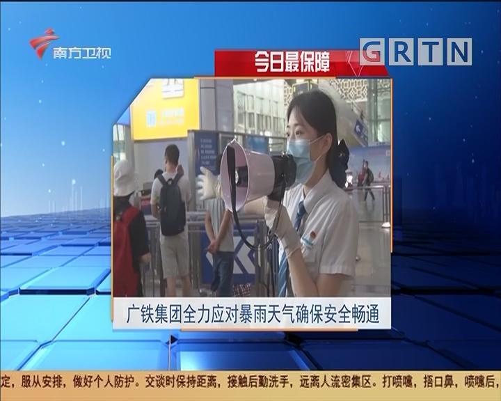 今日最保障 广铁集团全力应对暴雨天气确保安全畅通