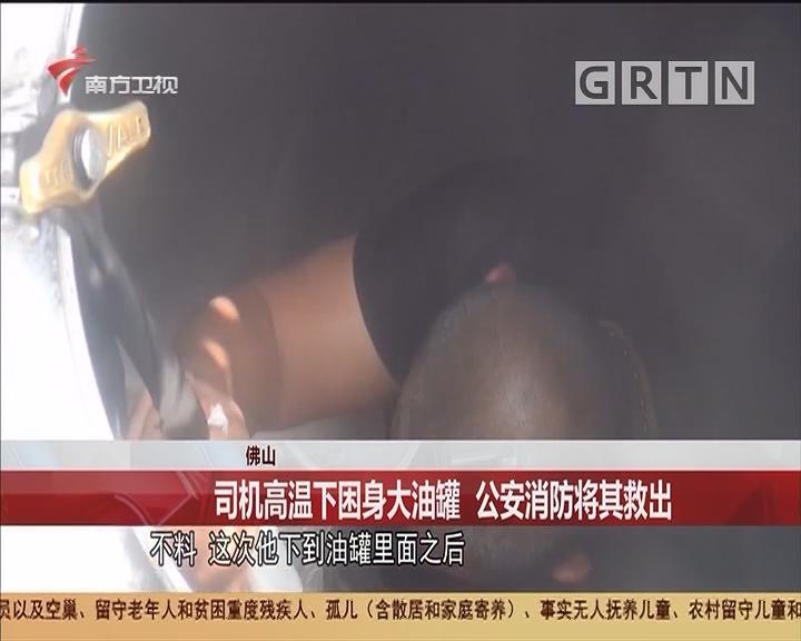 佛山 司机高温下困身大油罐 公安消防将其救出