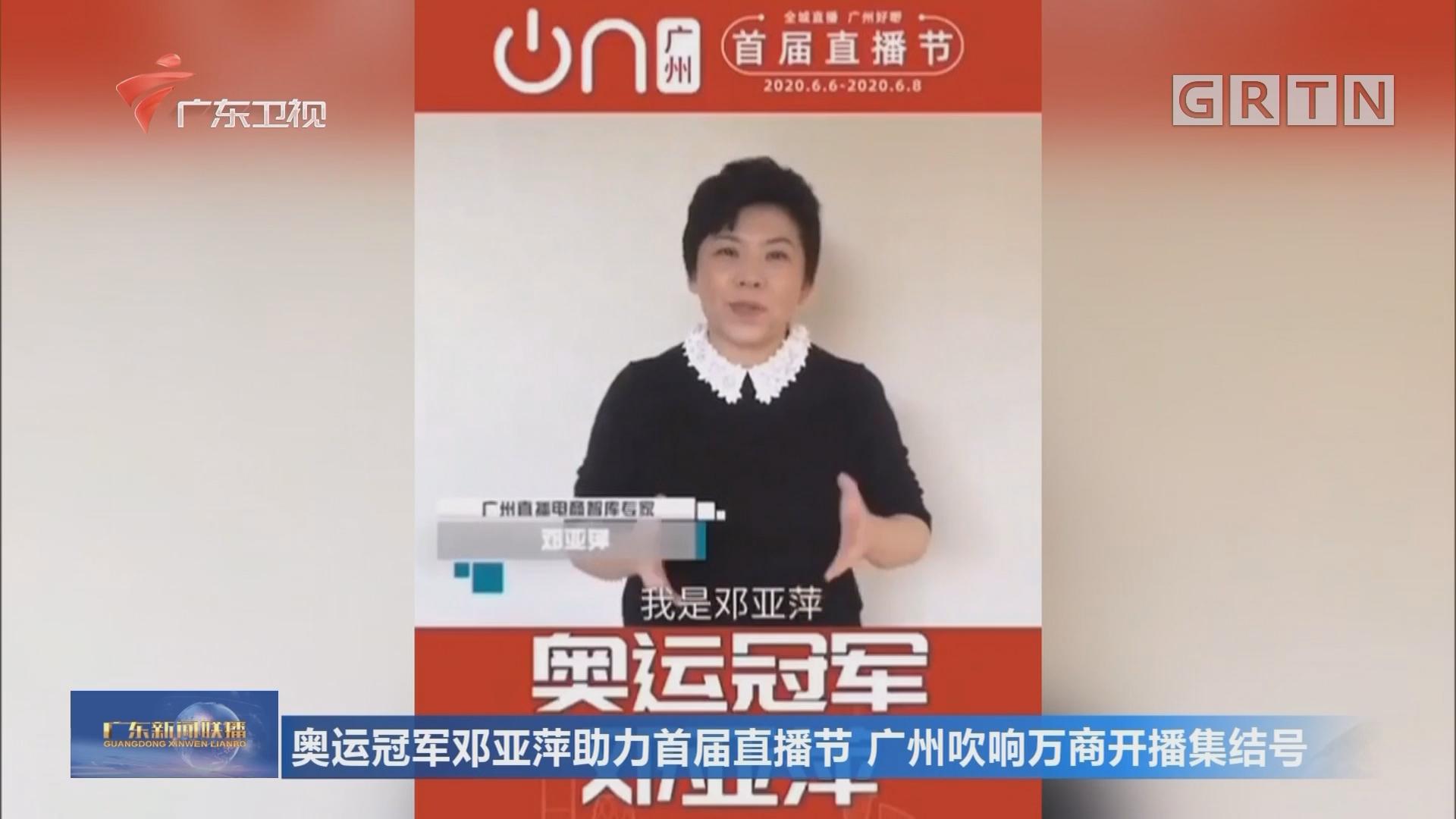 奥运冠军邓亚萍助力首届直播节 广州吹响万商开播集结号