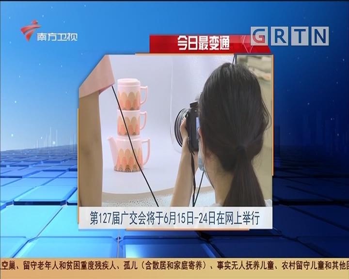 今日最变通 第127届广交会将于6月15日-24日在网上举行