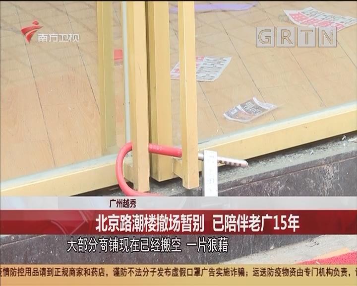 广州越秀 北京路潮楼撤场暂别 已陪伴老广15年