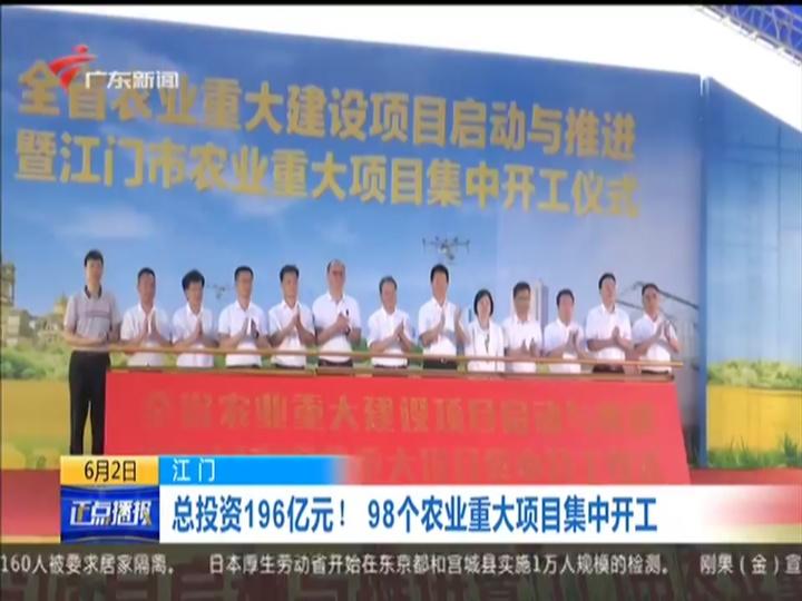 江门:总投资196亿元 98个农业重大项目集中开工