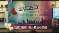 """20170417《人间真情》""""超仁妈妈""""的公益活动启航"""