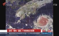 """台风""""海马""""逼近 广东各地全力防御"""