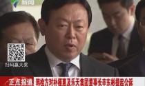 韩检方对朴槿惠及乐天集团董事长辛东彬提起公诉
