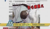 广州市一院:贫困先心患儿,可申请1.5万援助费