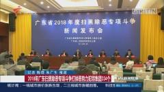2018年广东扫黑除恶专项斗争打掉恶势力犯罪集团334个