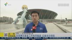 東莞賽區籌備工作有序推進 記者走訪場館