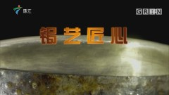 [HD][2019-08-26]文化珠江:锔艺匠心