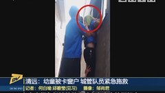 清远:幼童被卡窗户 城管队员紧急施救