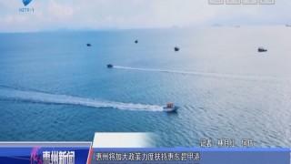 [2018-07-10]惠州新闻:惠州将加大政策力度扶持惠东碧甲港 建设绿色港口、蓝色海洋经济示范区