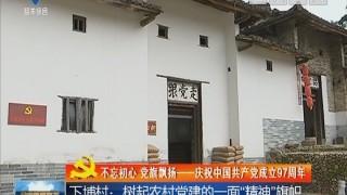 """[2018-07-10]全市新闻联播:下埔村:树起农村党建的一面""""精神""""旗帜"""