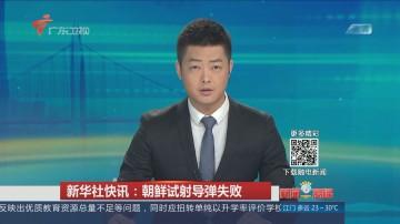 新华社快讯:朝鲜试射导弹失败