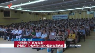 """""""规划当下 赢在未来""""第七届广东省大学生职业规划大赛启动"""