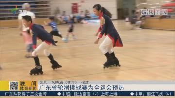 广东省轮滑挑战赛为全运会预热
