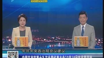 [2017-08-31]六点半新闻:中国共产党第十九次全国代表大会10月18日在北京召开
