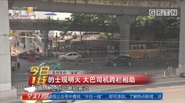 """系列专栏""""温度"""":广州 的士现明火 大巴司机跨栏相助"""
