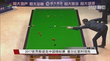 2017世界斯诺克中国锦标赛 塞尔比暂时领先