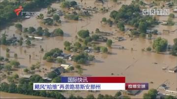 """国际快讯:飓风""""哈维""""再袭路易斯安那州"""
