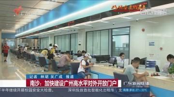南沙:加快建设广州高水平对外开放门户
