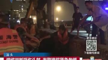 汕头:钢缆崩断砸伤头部 海警接报紧急救援