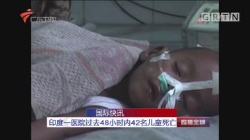国际快讯:印度一医院过去48小时内42名儿童死亡