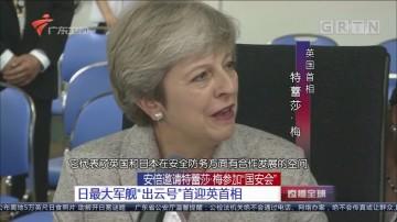 """安倍邀请特蕾莎·梅参加""""国安会""""日最大军舰""""出云号""""首迎英首相"""