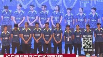 红日燃具冠名广东省羽毛球队