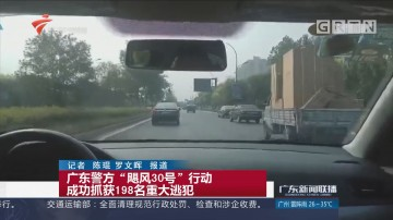 """广东警方""""飓风30号""""行动 成功抓获198名重大逃犯"""