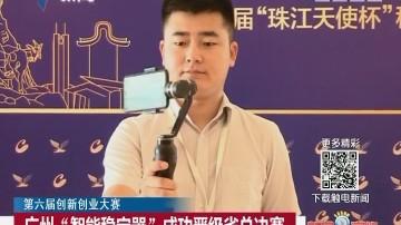 """第六届创新创业大赛:广州""""智能稳定器""""成功晋级省总决赛"""