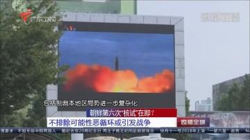 """朝鲜第六次""""核试""""在即?不排除可能性恶循环或引发战争"""