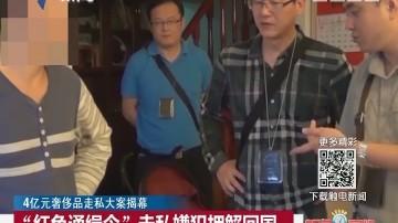"""4亿元奢侈品走私大案揭幕:""""红色通缉令""""走私嫌犯押解回国"""