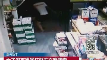 韶关新丰:女子深夜遭暴打警方立案调查