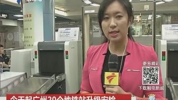 今天起广州20个地铁站升级安检