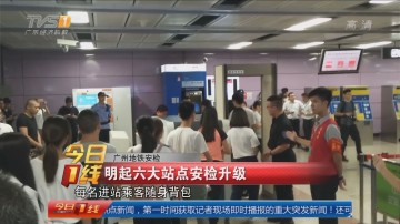 广州地铁安检:明起六大站点安检升级