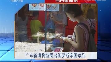 今日最精彩:广东省博物馆展出俄罗斯帝国珍品