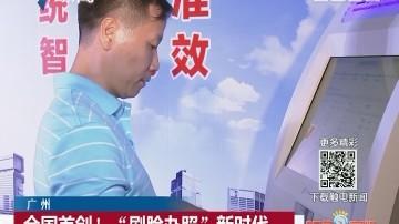 """广州:全国首创! """"刷脸办照""""新时代"""
