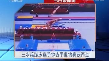 今日最犀利:三水籍蹦床选手钟杏平世锦赛获两金