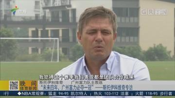 """""""未来四年,广州富力必夺一冠""""——斯托伊科维奇专访"""