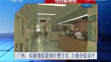 今日最惠民 广州:拟新增医联体付费方式 力推分级诊疗