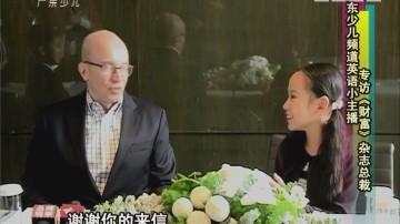 [2017-12-06]南方小记者:广东少儿频道英语小主播专访《财富》杂志总裁