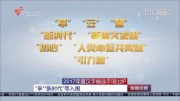 """2017年度汉字候选字词出炉 """"享""""""""新时代""""等入围"""