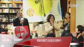 广州:姚璇秋潮剧艺术品鉴会在穗举行