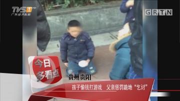 """贵州贵阳:孩子偷钱打游戏 父亲惩罚跪地""""乞讨"""""""
