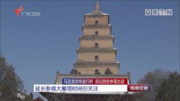 马克龙访华进行时 首战西安参观古迹 延长参观大雁塔时间引关注