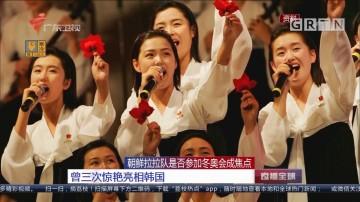 朝鲜拉拉队是否参加冬奥会成焦点 曾三次惊艳亮相韩国