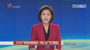 《2018广东两会特别报道》今晚八点广东卫视播出