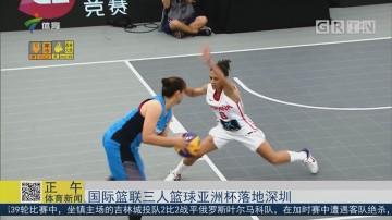 国际篮联三人篮球亚洲杯落地深圳