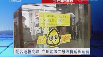今日最贴心:配合返程高峰 广州地铁二号线将延长运营